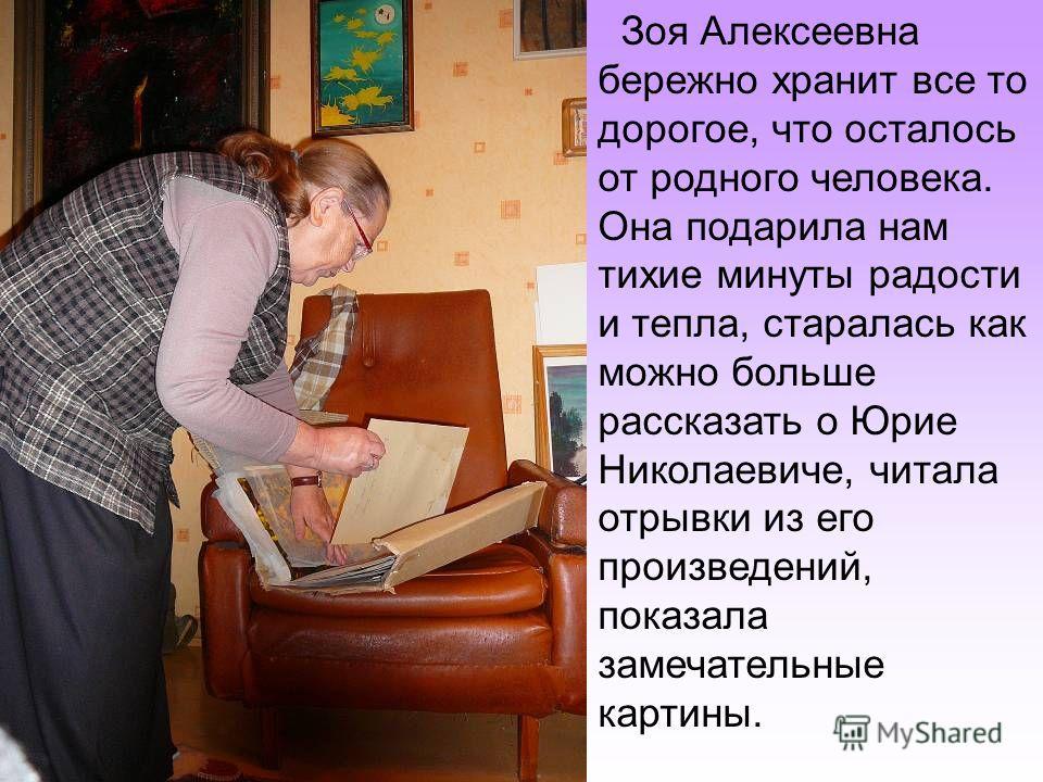 Зоя Алексеевна бережно хранит все то дорогое, что осталось от родного человека. Она подарила нам тихие минуты радости и тепла, старалась как можно больше рассказать о Юрие Николаевиче, читала отрывки из его произведений, показала замечательные картин