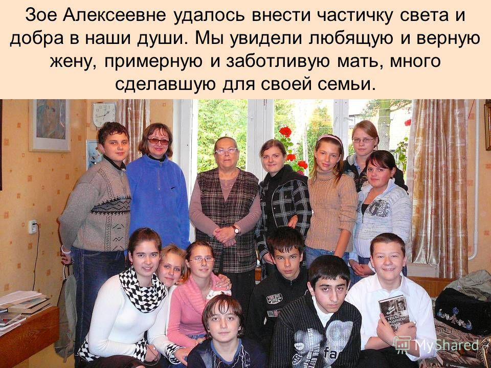 Зое Алексеевне удалось внести частичку света и добра в наши души. Мы увидели любящую и верную жену, примерную и заботливую мать, много сделавшую для своей семьи.