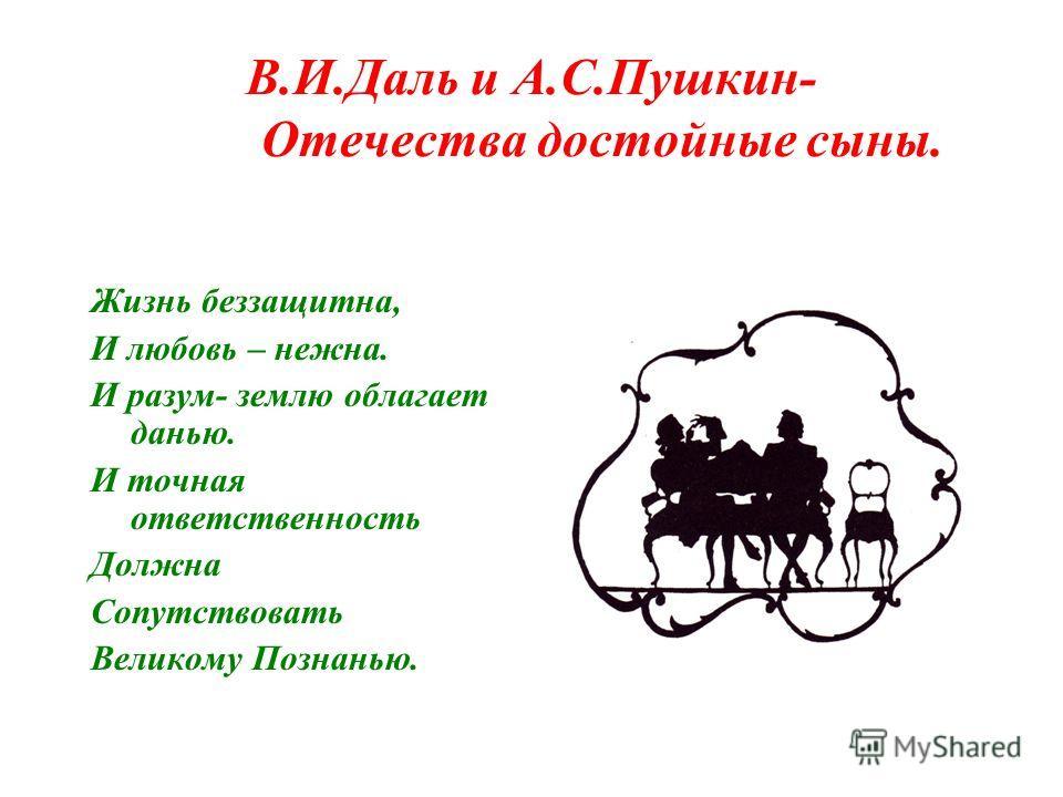 В.И.Даль и А.С.Пушкин- Отечества достойные сыны. Жизнь беззащитна, И любовь – нежна. И разум- землю облагает данью. И точная ответственность Должна Сопутствовать Великому Познанью.