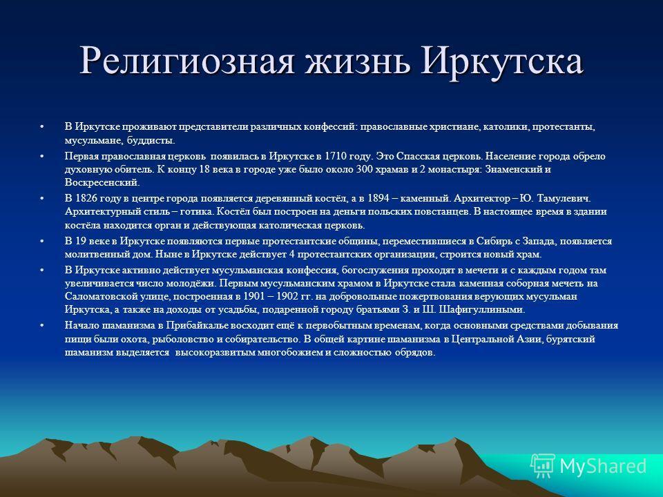 Религиозная жизнь Иркутска В Иркутске проживают представители различных конфессий: православные христиане, католики, протестанты, мусульмане, буддисты. Первая православная церковь появилась в Иркутске в 1710 году. Это Спасская церковь. Население горо