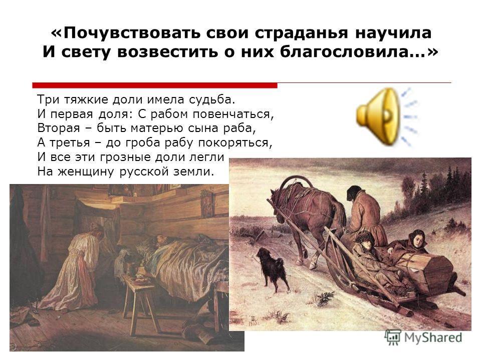«Почувствовать свои страданья научила И свету возвестить о них благословила…» Три тяжкие доли имела судьба. И первая доля: С рабом повенчаться, Вторая – быть матерью сына раба, А третья – до гроба рабу покоряться, И все эти грозные доли легли На женщ