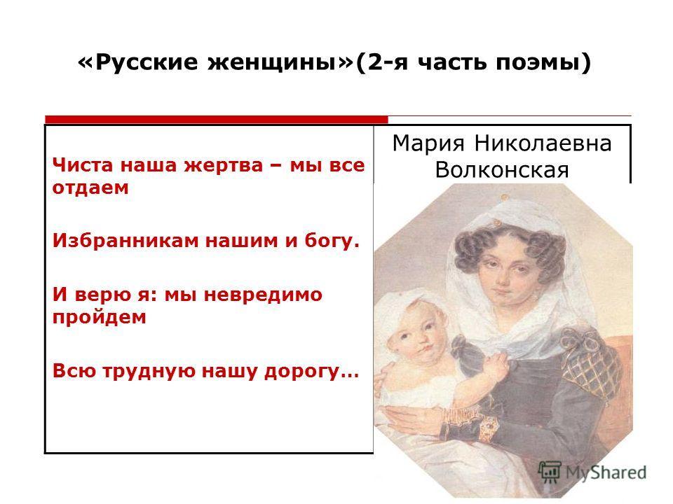 «Русские женщины»(2-я часть поэмы) Чиста наша жертва – мы все отдаем Избранникам нашим и богу. И верю я: мы невредимо пройдем Всю трудную нашу дорогу… Мария Николаевна Волконская