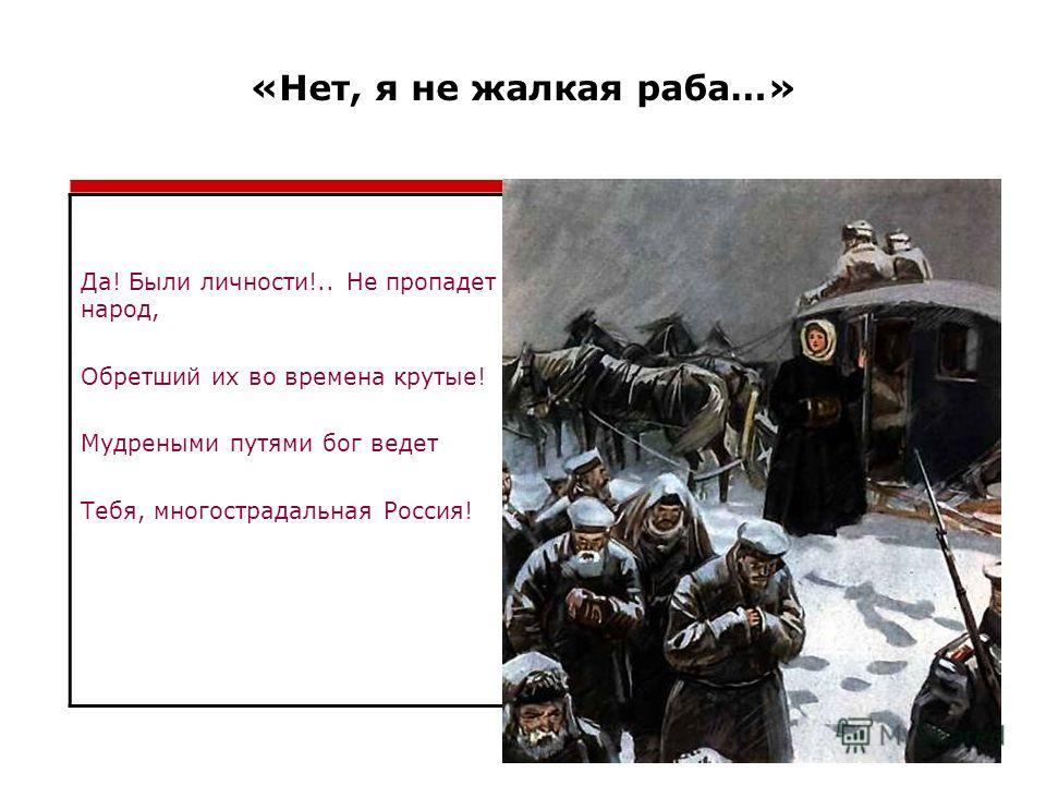 «Нет, я не жалкая раба…» Да! Были личности!.. Не пропадет народ, Обретший их во времена крутые! Мудреными путями бог ведет Тебя, многострадальная Россия!
