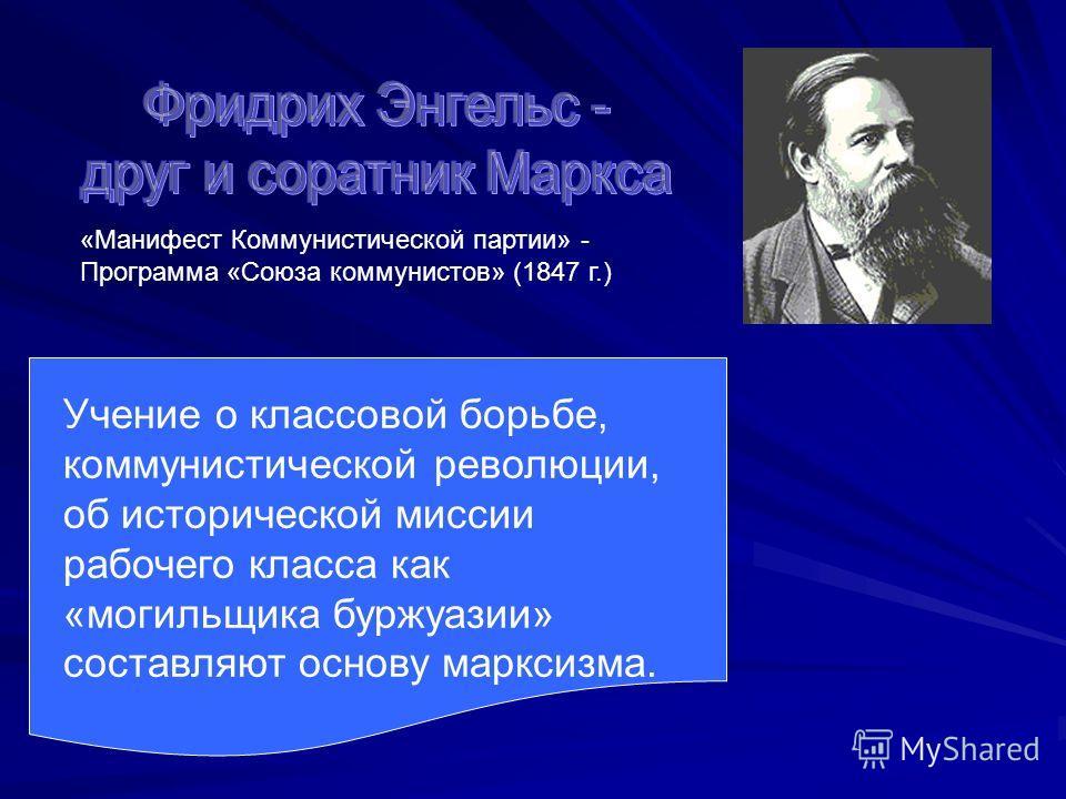 «Манифест Коммунистической партии» - Программа «Союза коммунистов» (1847 г.) Учение о классовой борьбе, коммунистической революции, об исторической миссии рабочего класса как «могильщика буржуазии» составляют основу марксизма.