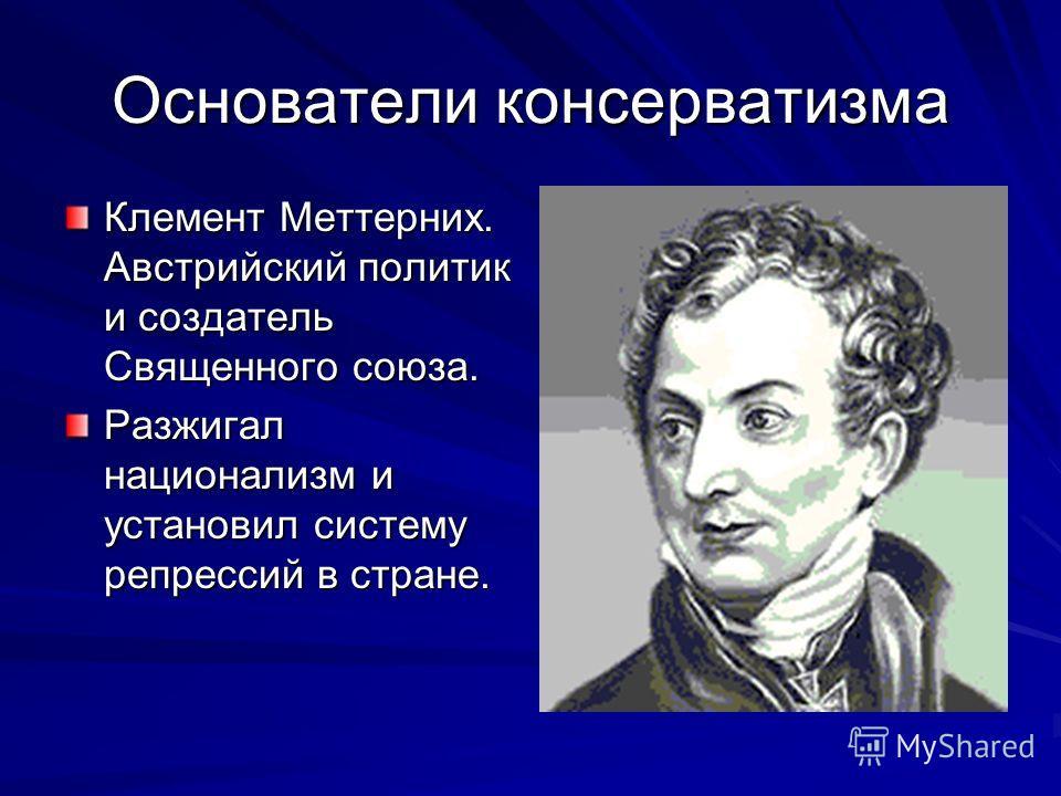 Основатели консерватизма Клемент Меттерних. Австрийский политик и создатель Священного союза. Разжигал национализм и установил систему репрессий в стране.