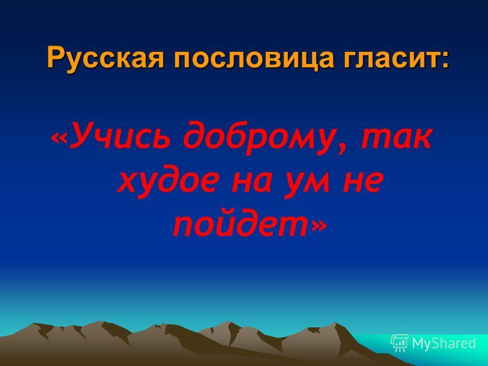 Русская пословица гласит: «Учись доброму, так худое на ум не пойдет»