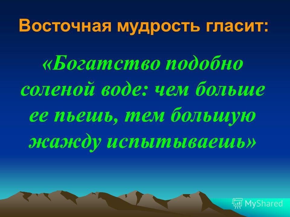 «Богатство подобно соленой воде: чем больше ее пьешь, тем большую жажду испытываешь» Восточная мудрость гласит: