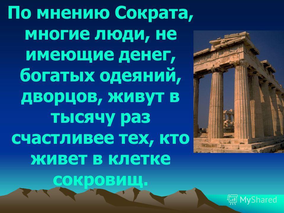 По мнению Сократа, многие люди, не имеющие денег, богатых одеяний, дворцов, живут в тысячу раз счастливее тех, кто живет в клетке сокровищ.