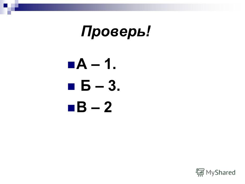 Проверь! А – 1. Б – 3. В – 2