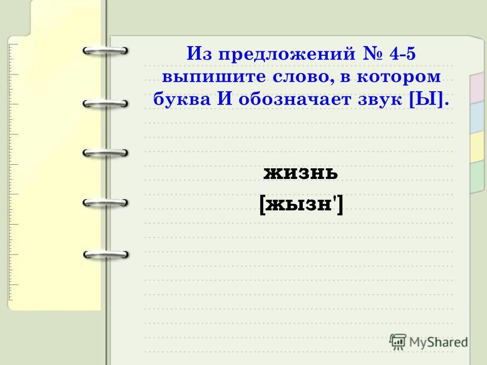 Из предложений 4-5 выпишите слово, в котором буква И обозначает звук [Ы]. жизнь [жызн']