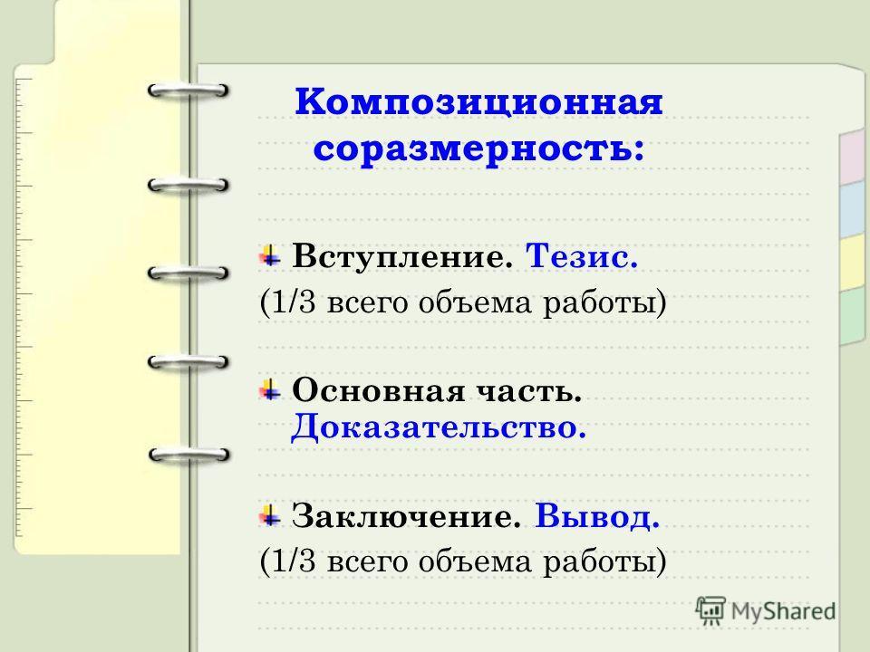 Композиционная соразмерность: Вступление. Тезис. (1/3 всего объема работы) Основная часть. Доказательство. Заключение. Вывод. (1/3 всего объема работы)