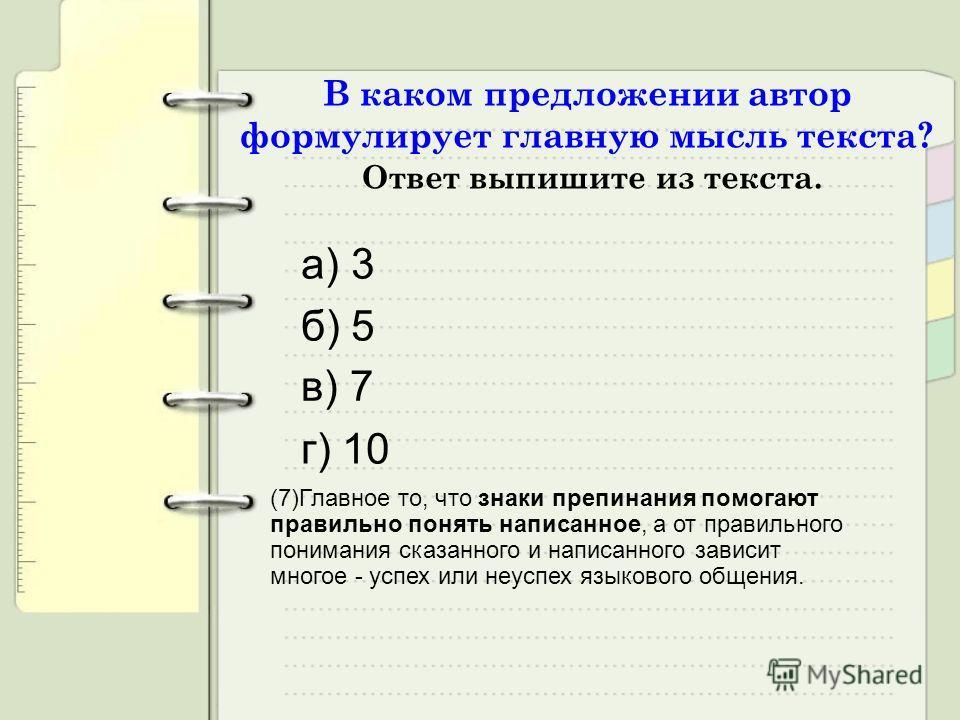 В каком предложении автор формулирует главную мысль текста? Ответ выпишите из текста. а) 3 б) 5 г) 10 в) 7 (7)Главное то, что знаки препинания помогают правильно понять написанное, а от правильного понимания сказанного и написанного зависит многое -