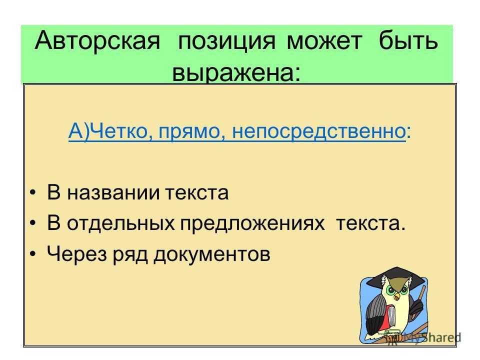 Авторская позиция может быть выражена: А)Четко, прямо, непосредственно: В названии текста В отдельных предложениях текста. Через ряд документов
