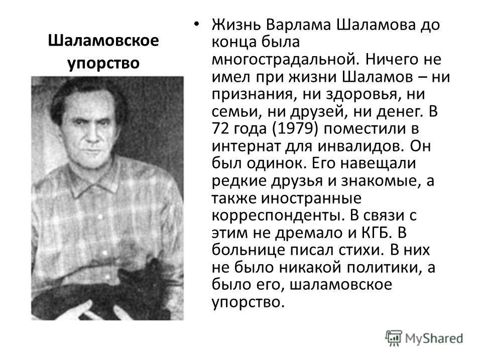 Шаламовское упорство Жизнь Варлама Шаламова до конца была многострадальной. Ничего не имел при жизни Шаламов – ни признания, ни здоровья, ни семьи, ни друзей, ни денег. В 72 года (1979) поместили в интернат для инвалидов. Он был одинок. Его навещали