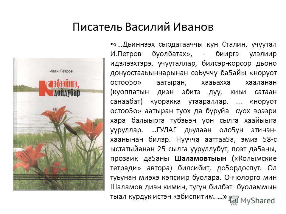 Писатель Василий Иванов «…Дьиннээх сырдатааччы кун Сталин, учуутал И.Петров буолбатах», - бииргэ улэлиир идэлээхтэрэ, учууталлар, билсэр-корсор дьоно донуостааьыннарынан соЬуччу ба5айы «норуот остоо5о» аатыран, хааьахха хааланан (куоппатын диэн эбитэ