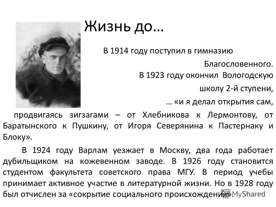 Жизнь до… В 1914 году поступил в гимназию Александра Благословенного. В 1923 году окончил Вологодскую школу 2-й ступени, … «и я делал открытия сам, продвигаясь зигзагами – от Хлебникова к Лермонтову, от Баратынского к Пушкину, от Игоря Северянина к П
