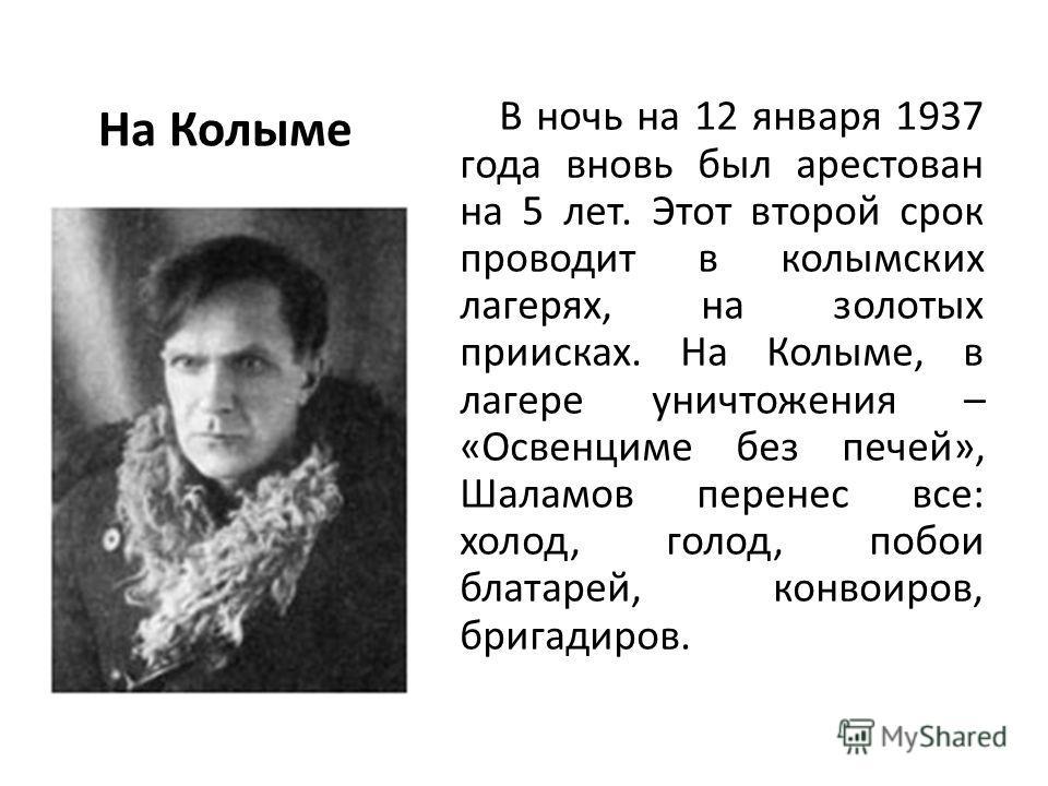 На Колыме В ночь на 12 января 1937 года вновь был арестован на 5 лет. Этот второй срок проводит в колымских лагерях, на золотых приисках. На Колыме, в лагере уничтожения – «Освенциме без печей», Шаламов перенес все: холод, голод, побои блатарей, конв