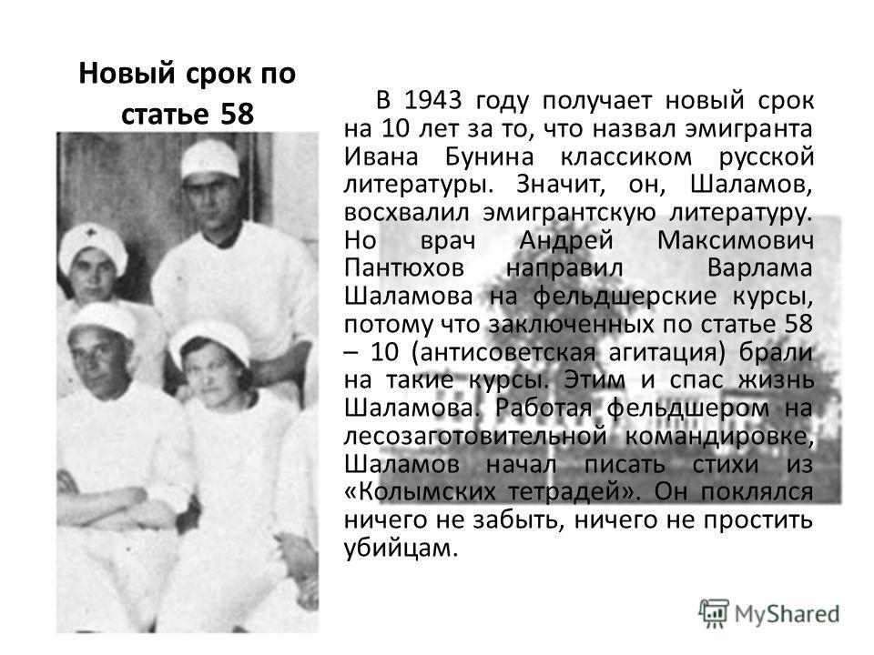 Новый срок по статье 58 В 1943 году получает новый срок на 10 лет за то, что назвал эмигранта Ивана Бунина классиком русской литературы. Значит, он, Шаламов, восхвалил эмигрантскую литературу. Но врач Андрей Максимович Пантюхов направил Варлама Шалам