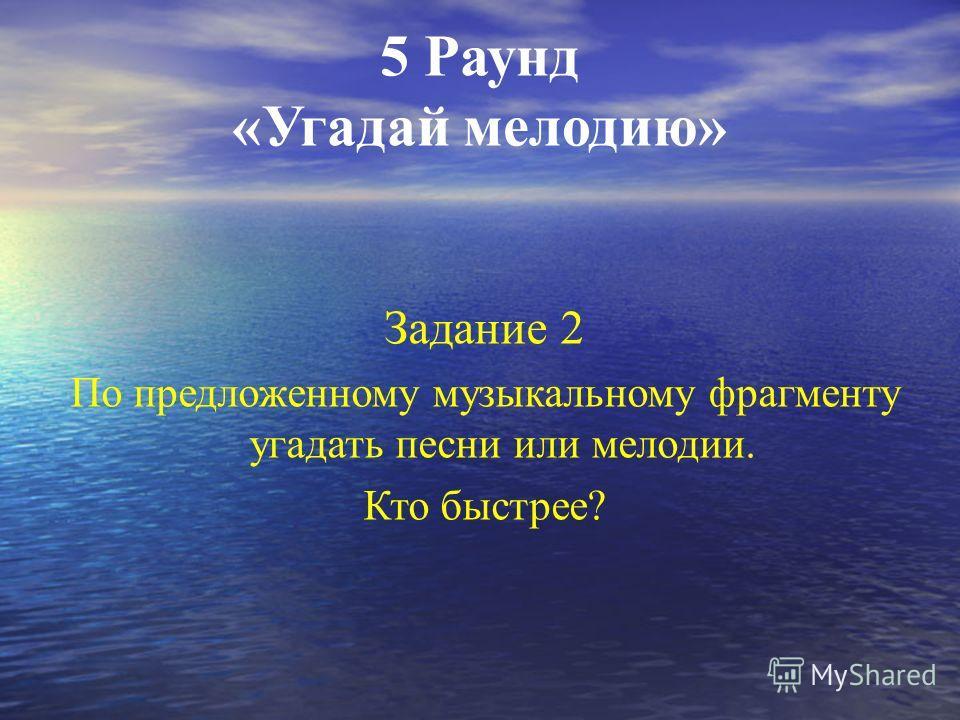 5 Раунд «Угадай мелодию» Задание 1 По предложенному музыкальному фрагменту угадать песни или мелодии. Кто быстрее? За каждую угаданную мелодию- 1 балл.