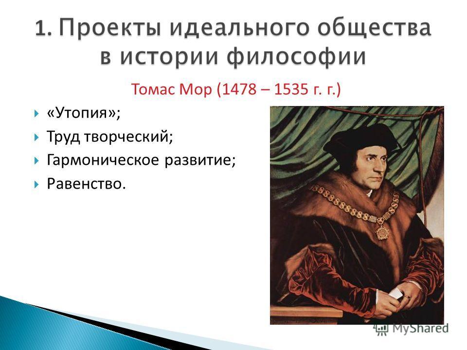 Томас Мор (1478 – 1535 г. г.) «Утопия»; Труд творческий; Гармоническое развитие; Равенство.