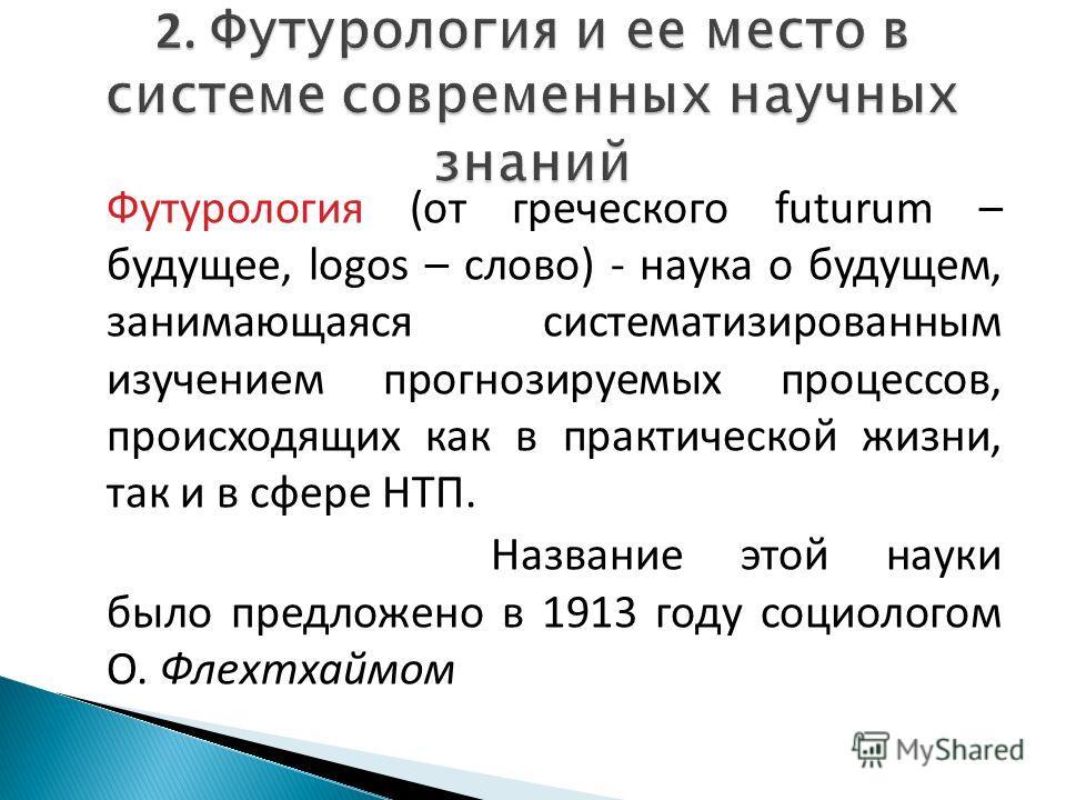 Футурология (от греческого futurum – будущее, logos – слово) - наука о будущем, занимающаяся систематизированным изучением прогнозируемых процессов, происходящих как в практической жизни, так и в сфере НТП. Название этой науки было предложено в 1913