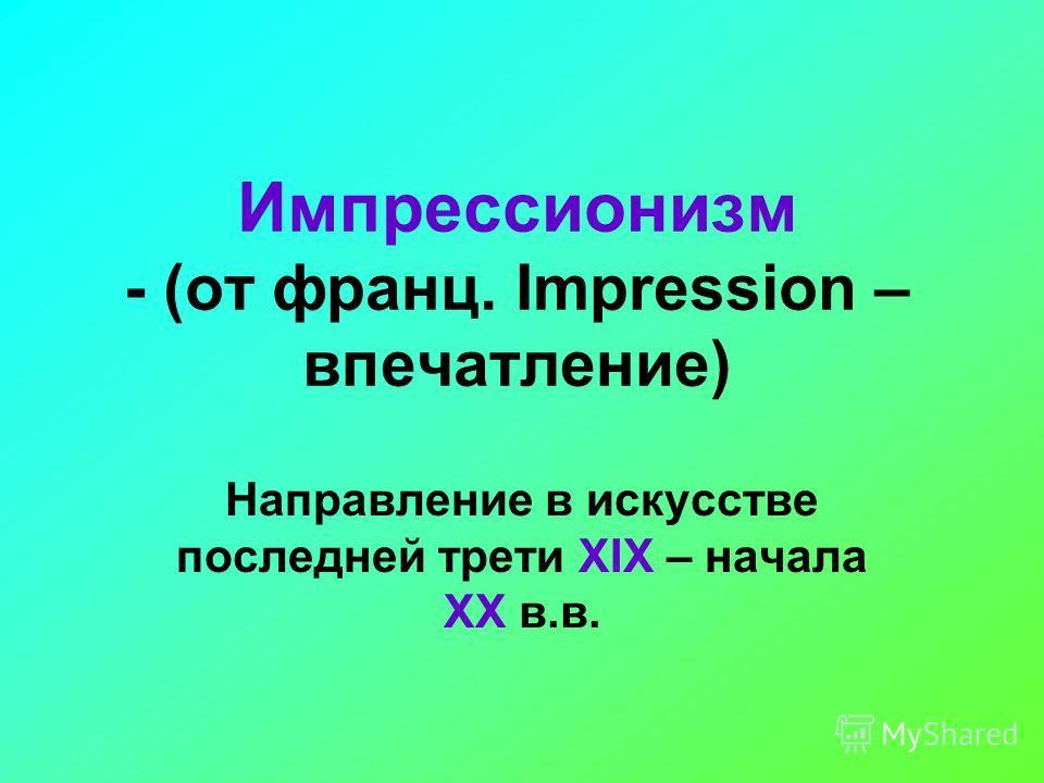 Импрессионизм - (от франц. Impression – впечатление) Направление в искусстве последней трети XIX – начала XX в.в.