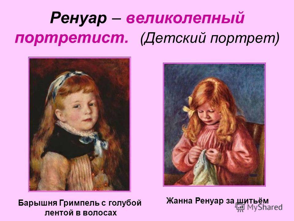 Ренуар – великолепный портретист. (Детский портрет) Жанна Ренуар за шитьём Барышня Гримпель с голубой лентой в волосах