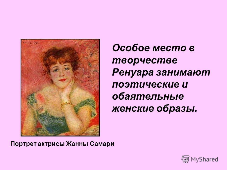 Особое место в творчестве Ренуара занимают поэтические и обаятельные женские образы. Портрет актрисы Жанны Самари