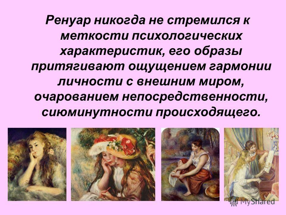 Ренуар никогда не стремился к меткости психологических характеристик, его образы притягивают ощущением гармонии личности с внешним миром, очарованием непосредственности, сиюминутности происходящего.