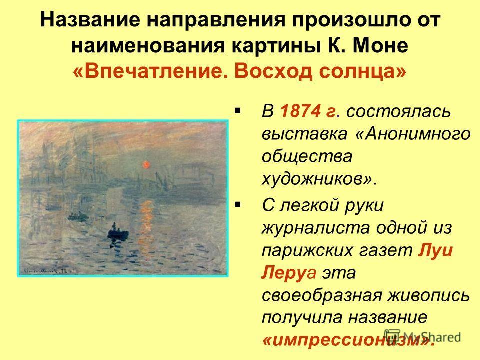 Название направления произошло от наименования картины К. Моне «Впечатление. Восход солнца» В 1874 г. состоялась выставка «Анонимного общества художников». С легкой руки журналиста одной из парижских газет Луи Леруа эта своеобразная живопись получила