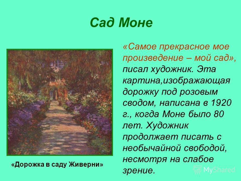 Сад Моне «Самое прекрасное мое произведение – мой сад», писал художник. Эта картина,изображающая дорожку под розовым сводом, написана в 1920 г., когда Моне было 80 лет. Художник продолжает писать с необычайной свободой, несмотря на слабое зрение. «До