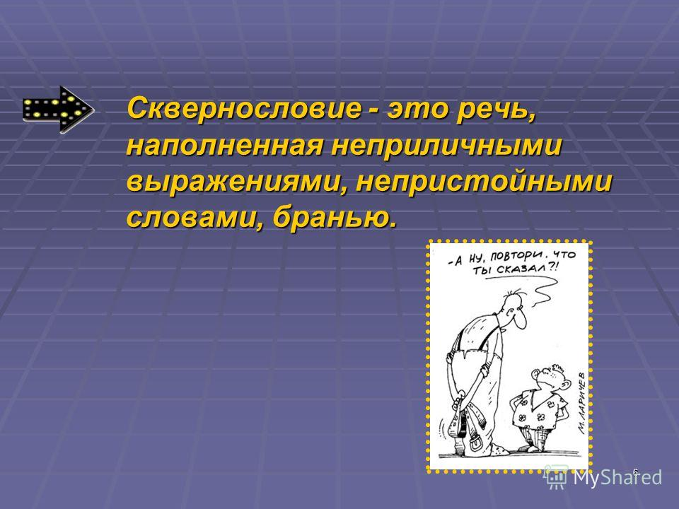 6 Сквернословие - это речь, наполненная неприличными выражениями, непристойными словами, бранью.