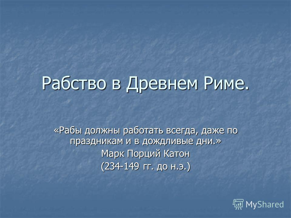 Рабство в Древнем Риме. «Рабы должны работать всегда, даже по праздникам и в дождливые дни.» Марк Порций Катон (234-149 гг. до н.э.)