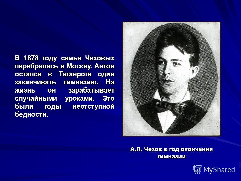 В 1878 году семья Чеховых перебралась в Москву. Антон остался в Таганроге один заканчивать гимназию. На жизнь он зарабатывает случайными уроками. Это были годы неотступной бедности. А.П. Чехов в год окончания гимназии