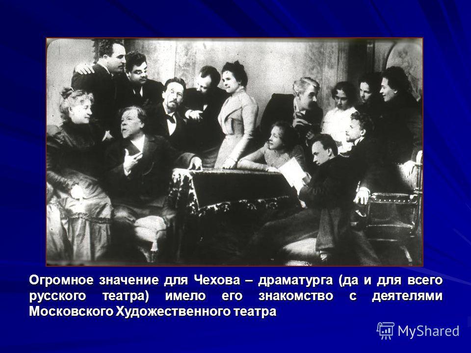 Огромное значение для Чехова – драматурга (да и для всего русского театра) имело его знакомство с деятелями Московского Художественного театра