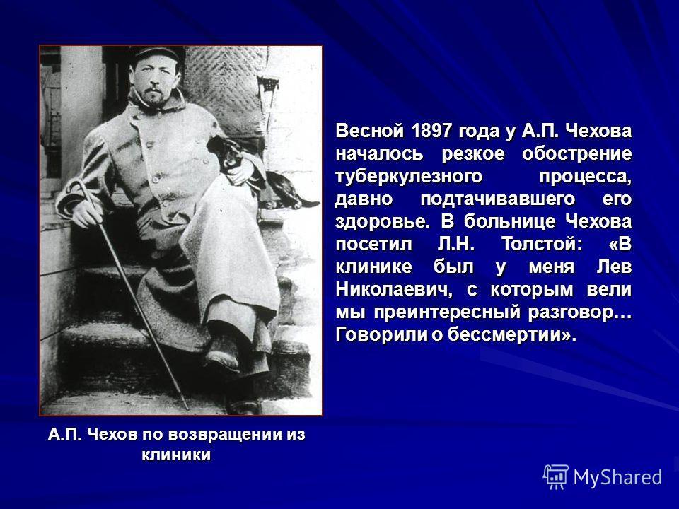 Весной 1897 года у А.П. Чехова началось резкое обострение туберкулезного процесса, давно подтачивавшего его здоровье. В больнице Чехова посетил Л.Н. Толстой: «В клинике был у меня Лев Николаевич, с которым вели мы преинтересный разговор… Говорили о б