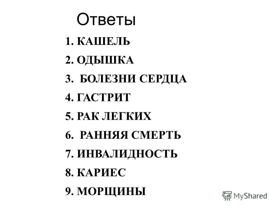 Ответы 1. КАШЕЛЬ 2. ОДЫШКА 3. БОЛЕЗНИ СЕРДЦА 4. ГАСТРИТ 5. РАК ЛЕГКИХ 6. РАННЯЯ СМЕРТЬ 7. ИНВАЛИДНОСТЬ 8. КАРИЕС 9. МОРЩИНЫ