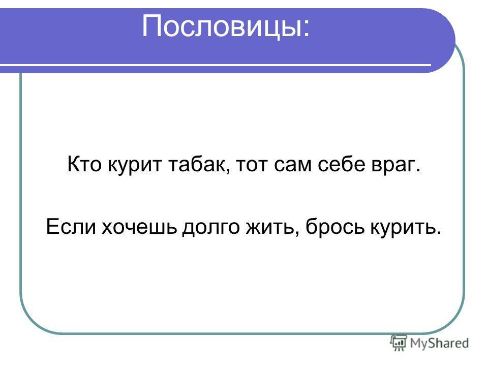 Пословицы: Кто курит табак, тот сам себе враг. Если хочешь долго жить, брось курить.