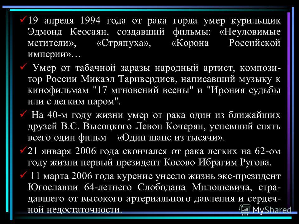 19 апреля 1994 года от рака горла умер курильщик Эдмонд Кеосаян, создавший фильмы: «Неуловимые мстители», «Стряпуха», «Корона Российской империи»… Умер от табачной заразы народный артист, компози- тор России Микаэл Таривердиев, написавший музыку к ки