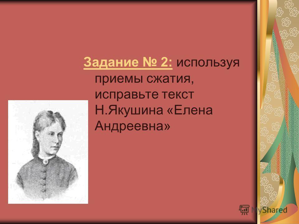 Задание 2: используя приемы сжатия, исправьте текст Н.Якушина «Елена Андреевна»
