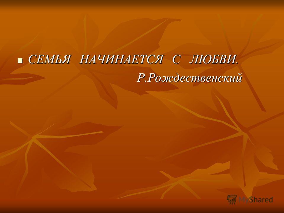 СЕМЬЯ НАЧИНАЕТСЯ С ЛЮБВИ. Р.Рождественский