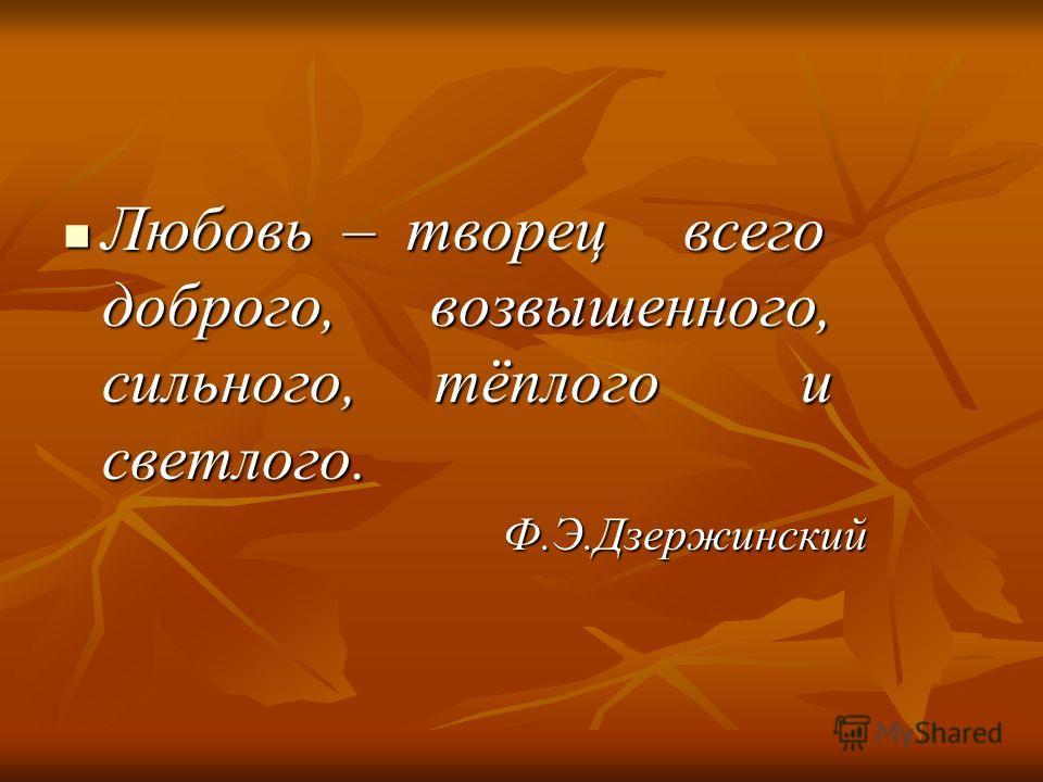 Любовь – творец всего доброго, возвышенного, сильного, тёплого и светлого. Любовь – творец всего доброго, возвышенного, сильного, тёплого и светлого. Ф.Э.Дзержинский Ф.Э.Дзержинский