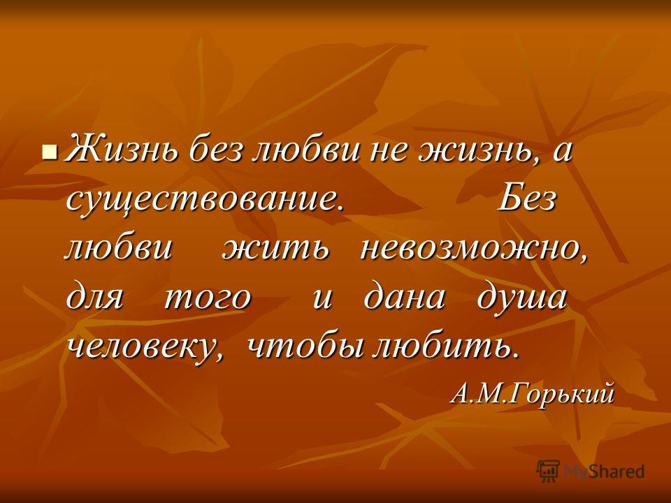 Жизнь без любви не жизнь, а существование. Без любви жить невозможно, для того и дана душа человеку, чтобы любить. Жизнь без любви не жизнь, а существование. Без любви жить невозможно, для того и дана душа человеку, чтобы любить. А.М.Горький А.М.Горь