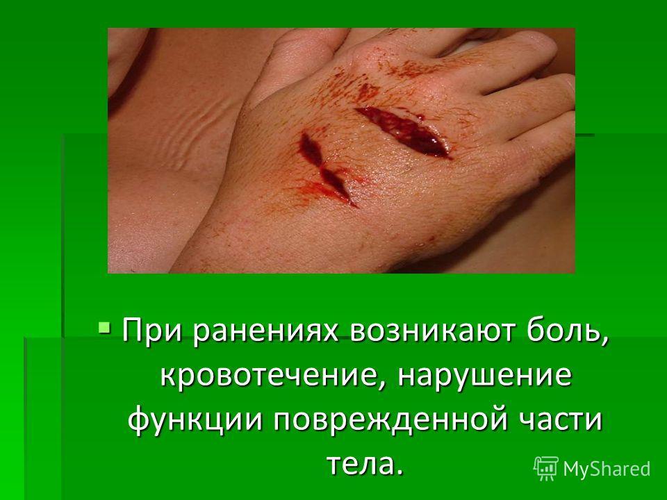 При ранениях возникают боль, кровотечение, нарушение функции поврежденной части тела. При ранениях возникают боль, кровотечение, нарушение функции поврежденной части тела.