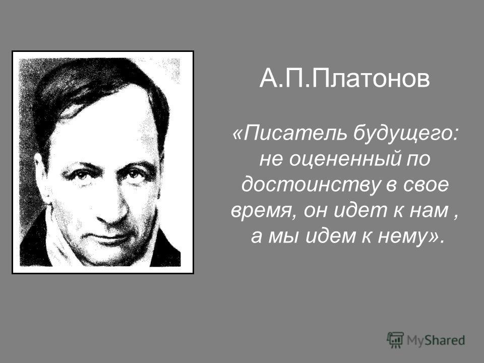 А.П.Платонов «Писатель будущего: не оцененный по достоинству в свое время, он идет к нам, а мы идем к нему».
