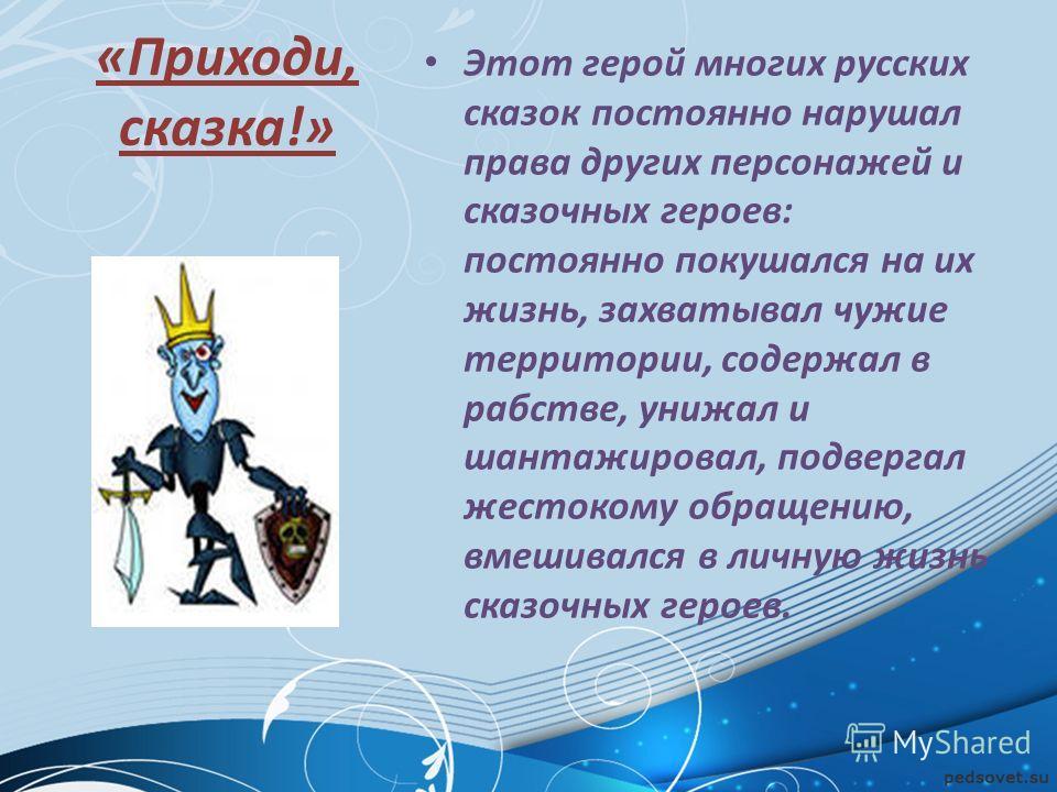 «Приходи, сказка!» Этот герой многих русских сказок постоянно нарушал права других персонажей и сказочных героев: постоянно покушался на их жизнь, захватывал чужие территории, содержал в рабстве, унижал и шантажировал, подвергал жестокому обращению,