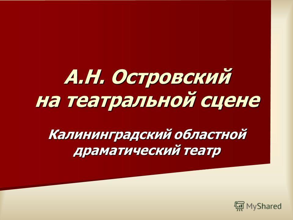 А.Н. Островский на театральной сцене Калининградский областной драматический театр