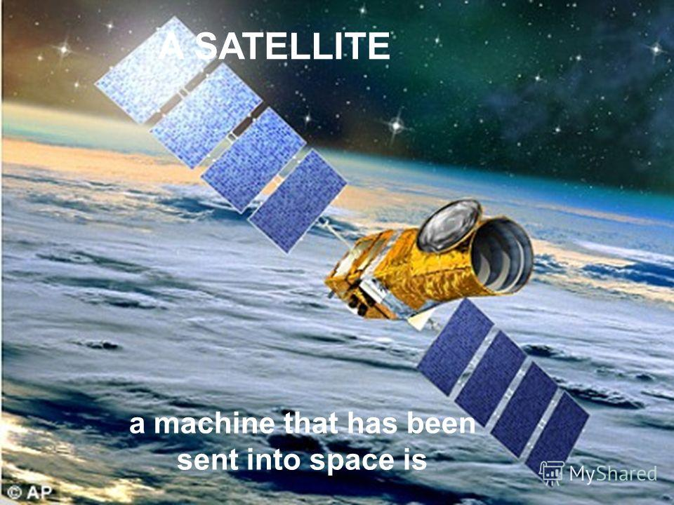 A SATELLITE a machine that has been sent into space is