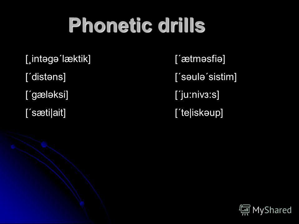 Phonetic drills [¸intəgə΄læktik][΄ætməsfiə] [΄distəns][΄səulə΄sistim] [΄gæləksi][΄ju:nivз:s] [΄sæti|ait][΄te|iskəup]