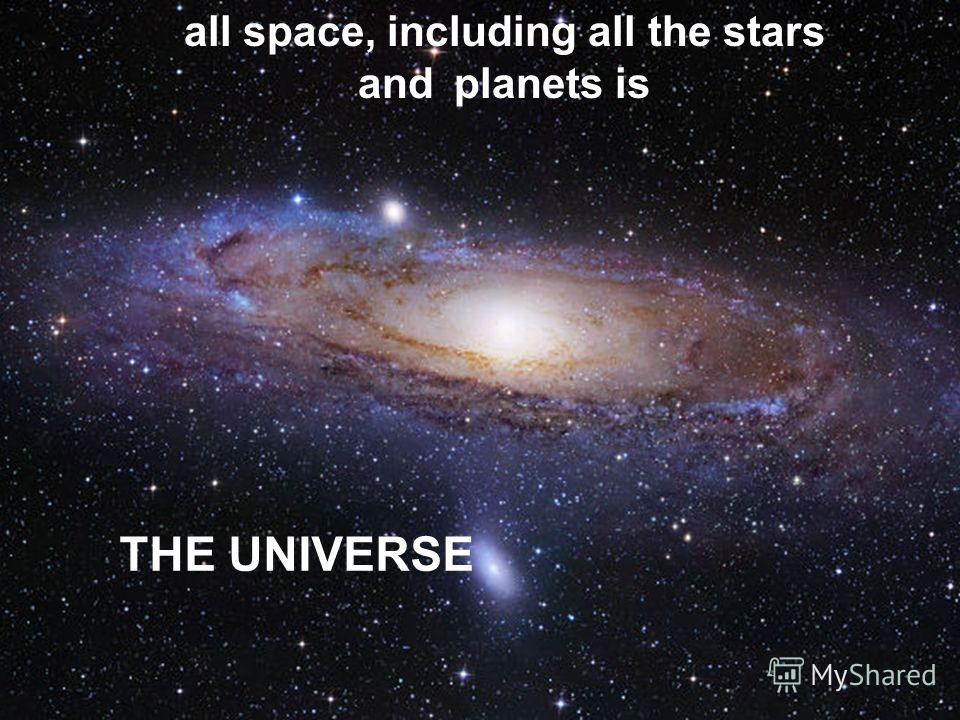 THE UNIVERSE all space, including all the stars andplanets is